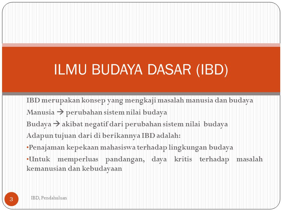 IBD merupakan konsep yang mengkaji masalah manusia dan budaya Manusia  perubahan sistem nilai budaya Budaya  akibat negatif dari perubahan sistem nilai budaya Adapun tujuan dari di berikannya IBD adalah: Penajaman kepekaan mahasiswa terhadap lingkungan budaya Untuk memperluas pandangan, daya kritis terhadap masalah kemanusian dan kebudayaan ILMU BUDAYA DASAR (IBD) IBD, Pendahuluan 3