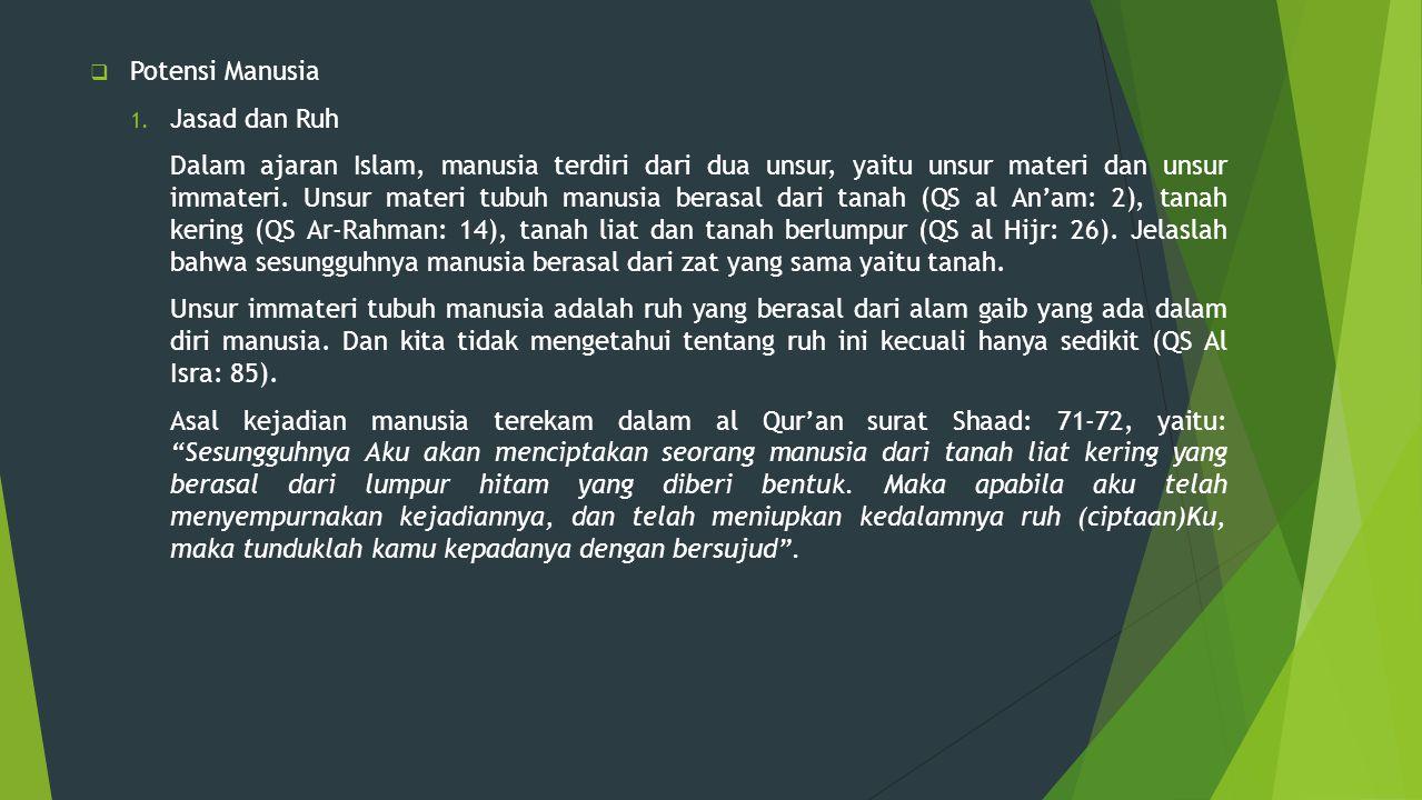  Potensi Manusia 1. Jasad dan Ruh Dalam ajaran Islam, manusia terdiri dari dua unsur, yaitu unsur materi dan unsur immateri. Unsur materi tubuh manus