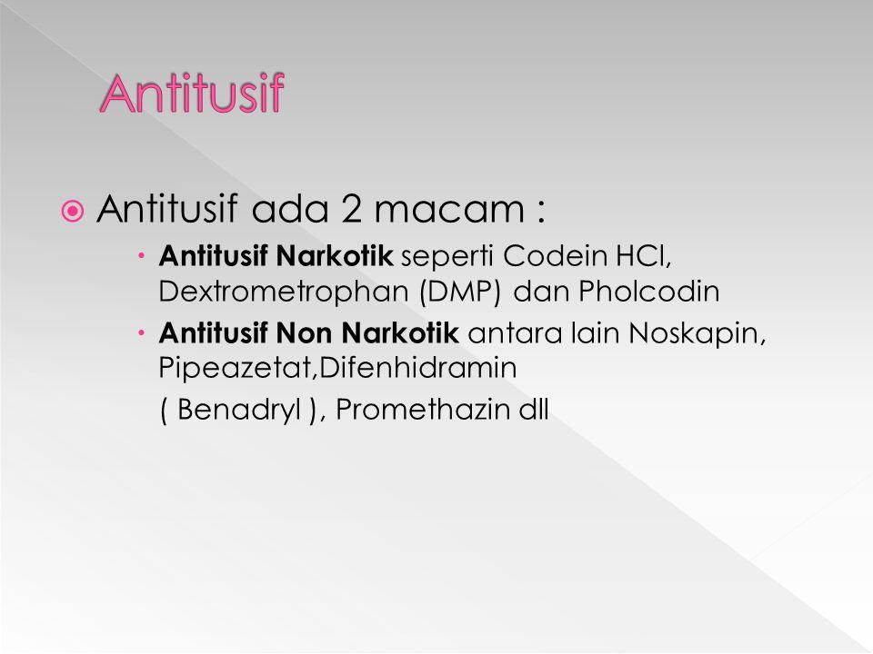  Antitusif ada 2 macam :  Antitusif Narkotik seperti Codein HCl, Dextrometrophan (DMP) dan Pholcodin  Antitusif Non Narkotik antara lain Noskapin, Pipeazetat,Difenhidramin ( Benadryl ), Promethazin dll