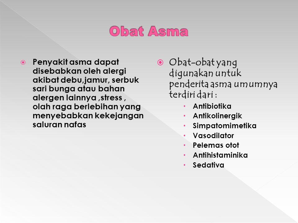  Penyakit asma dapat disebabkan oleh alergi akibat debu,jamur, serbuk sari bunga atau bahan alergen lainnya,stress, olah raga berlebihan yang menyebabkan kekejangan saluran nafas  Obat-obat yang digunakan untuk penderita asma umumnya terdiri dari :  Antibiotika  Antikolinergik  Simpatomimetika  Vasodilator  Pelemas otot  Antihistaminika  Sedativa