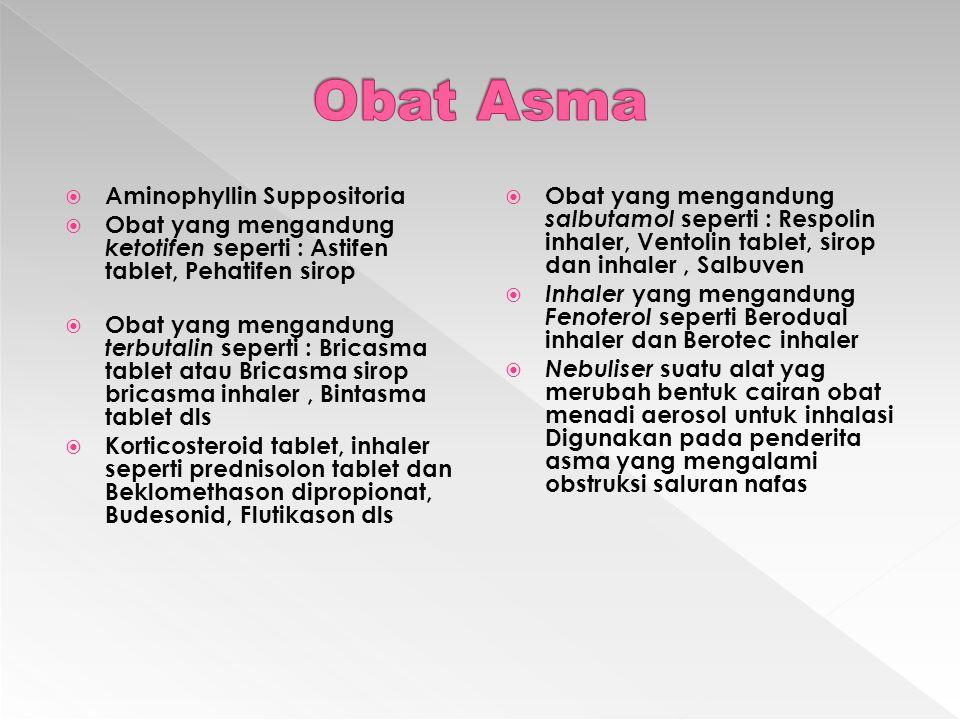  Aminophyllin Suppositoria  Obat yang mengandung ketotifen seperti : Astifen tablet, Pehatifen sirop  Obat yang mengandung terbutalin seperti : Bricasma tablet atau Bricasma sirop bricasma inhaler, Bintasma tablet dls  Korticosteroid tablet, inhaler seperti prednisolon tablet dan Beklomethason dipropionat, Budesonid, Flutikason dls  Obat yang mengandung salbutamol seperti : Respolin inhaler, Ventolin tablet, sirop dan inhaler, Salbuven  Inhaler yang mengandung Fenoterol seperti Berodual inhaler dan Berotec inhaler  Nebuliser suatu alat yag merubah bentuk cairan obat menadi aerosol untuk inhalasi Digunakan pada penderita asma yang mengalami obstruksi saluran nafas