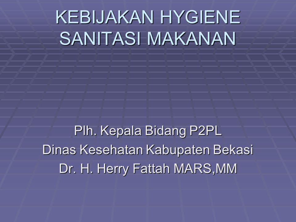 KEBIJAKAN HYGIENE SANITASI MAKANAN Plh. Kepala Bidang P2PL Dinas Kesehatan Kabupaten Bekasi Dr. H. Herry Fattah MARS,MM