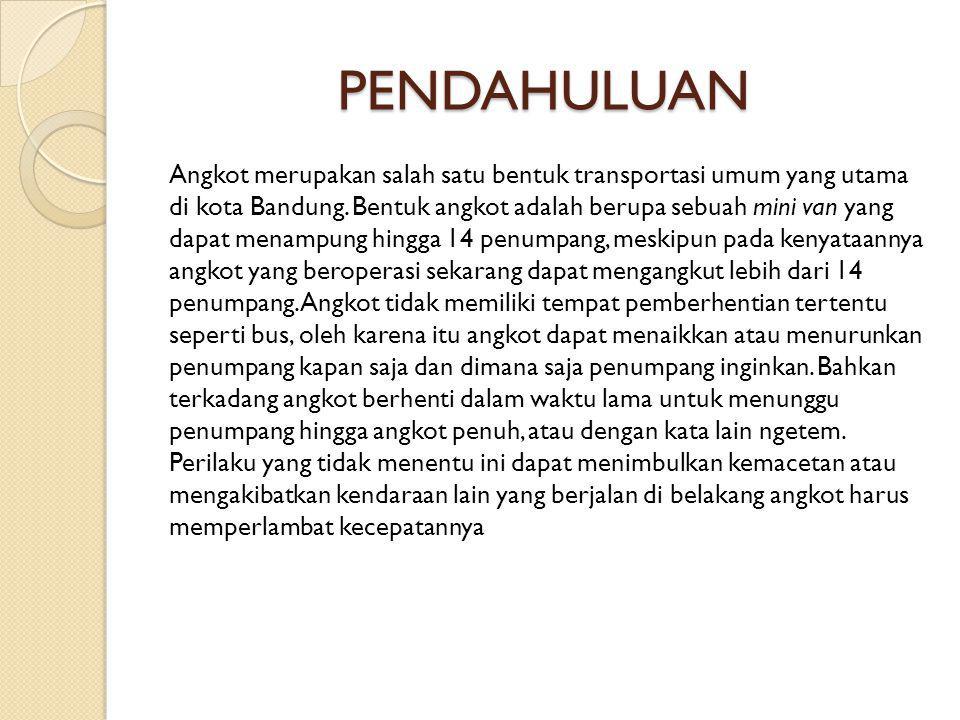 PENDAHULUAN Angkot merupakan salah satu bentuk transportasi umum yang utama di kota Bandung. Bentuk angkot adalah berupa sebuah mini van yang dapat me