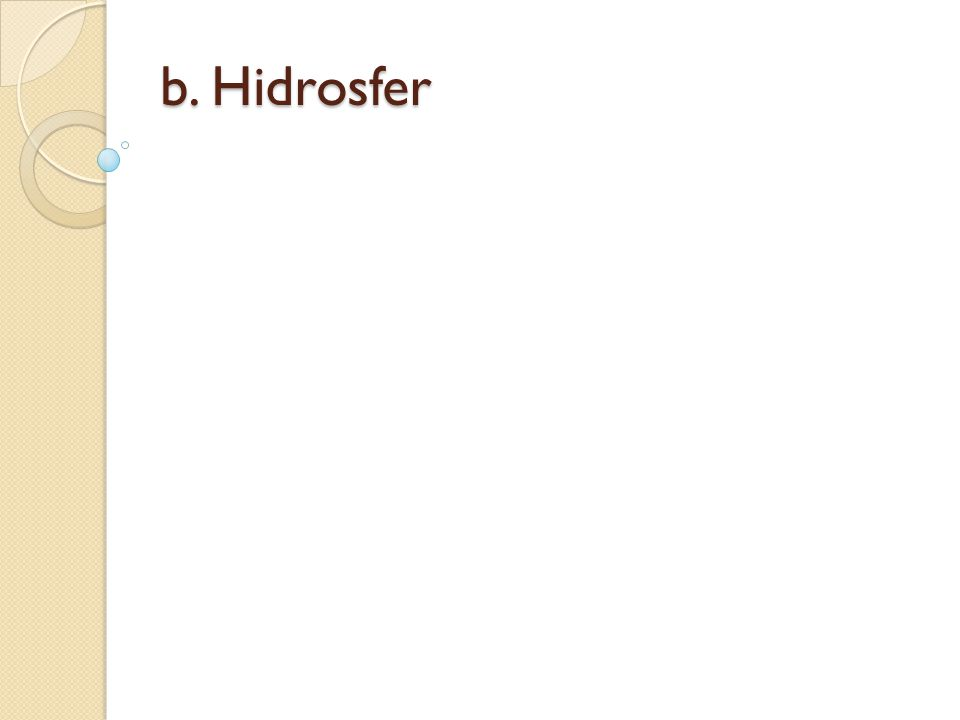 Hidrosfer meliputi samudera, laut, sungai, danau, gletser, salju, air tanah, serta uap air di atmosfer.