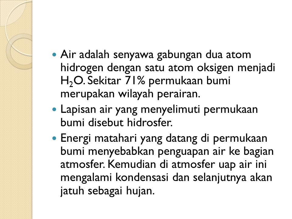 Air adalah senyawa gabungan dua atom hidrogen dengan satu atom oksigen menjadi H 2 O. Sekitar 71% permukaan bumi merupakan wilayah perairan. Lapisan a