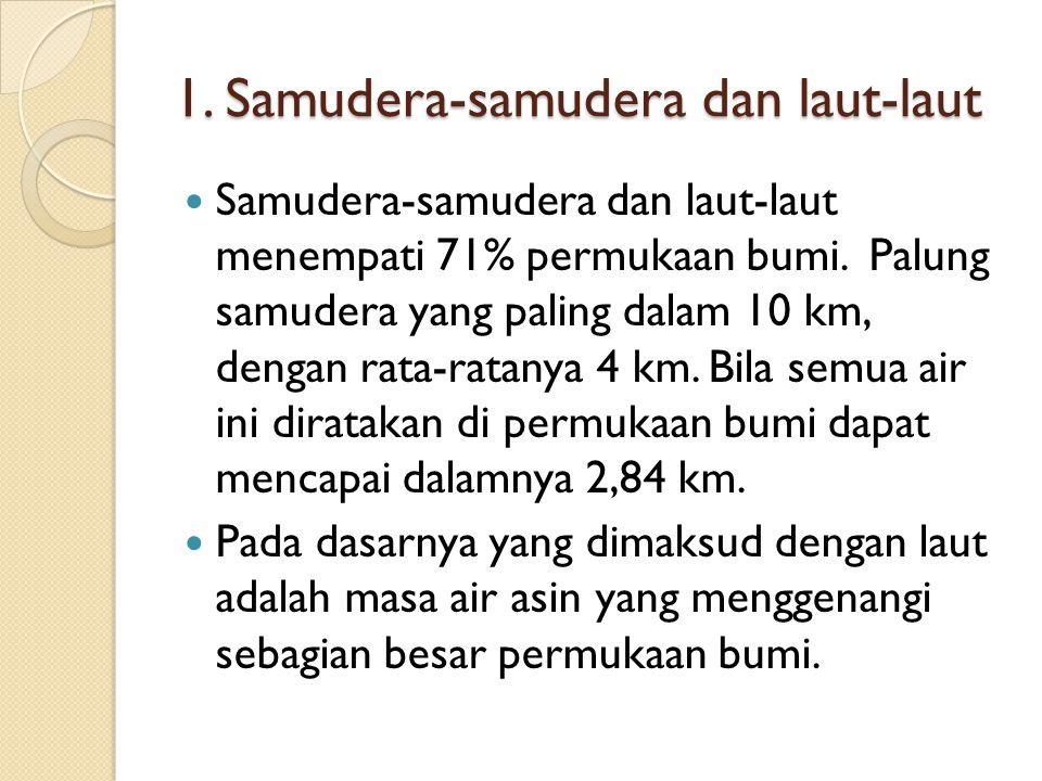 1. Samudera-samudera dan laut-laut Samudera-samudera dan laut-laut menempati 71% permukaan bumi. Palung samudera yang paling dalam 10 km, dengan rata-