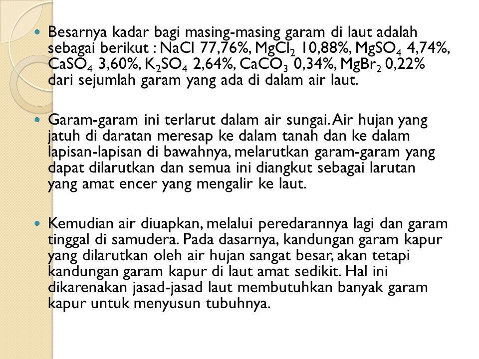 Besarnya kadar bagi masing-masing garam di laut adalah sebagai berikut : NaCl 77,76%, MgCl 2 10,88%, MgSO 4 4,74%, CaSO 4 3,60%, K 2 SO 4 2,64%, CaCO 3 0,34%, MgBr 2 0,22% dari sejumlah garam yang ada di dalam air laut.
