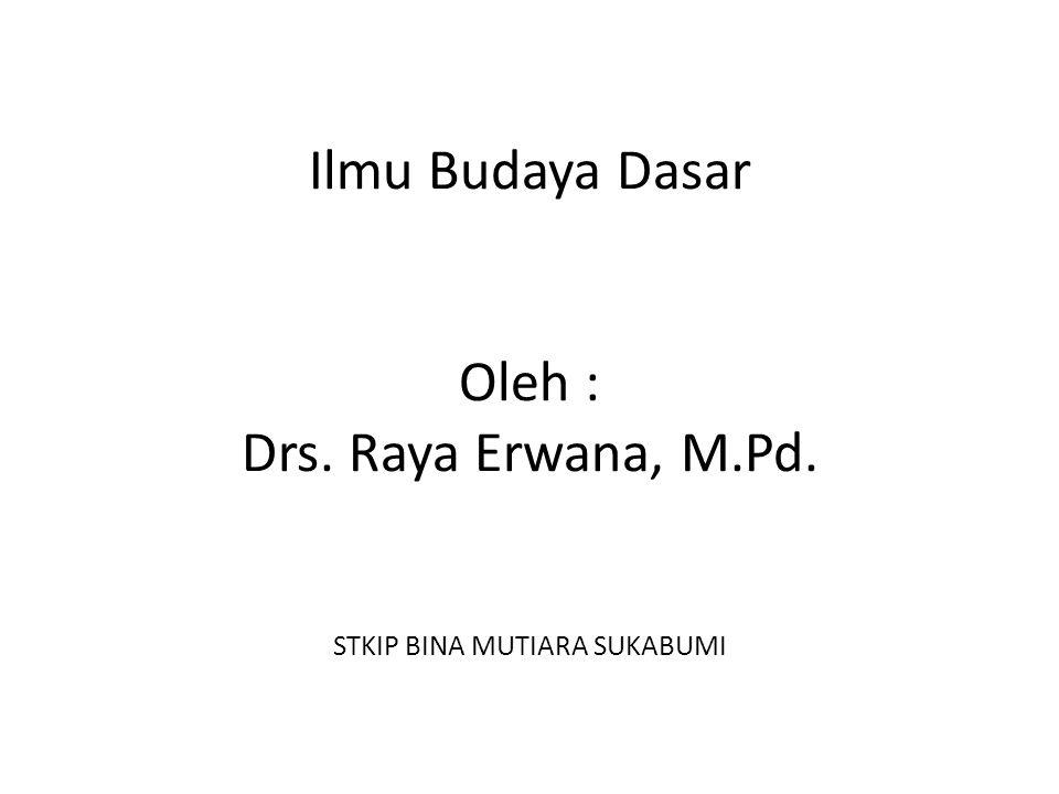 Ilmu Budaya Dasar Oleh : Drs. Raya Erwana, M.Pd. STKIP BINA MUTIARA SUKABUMI