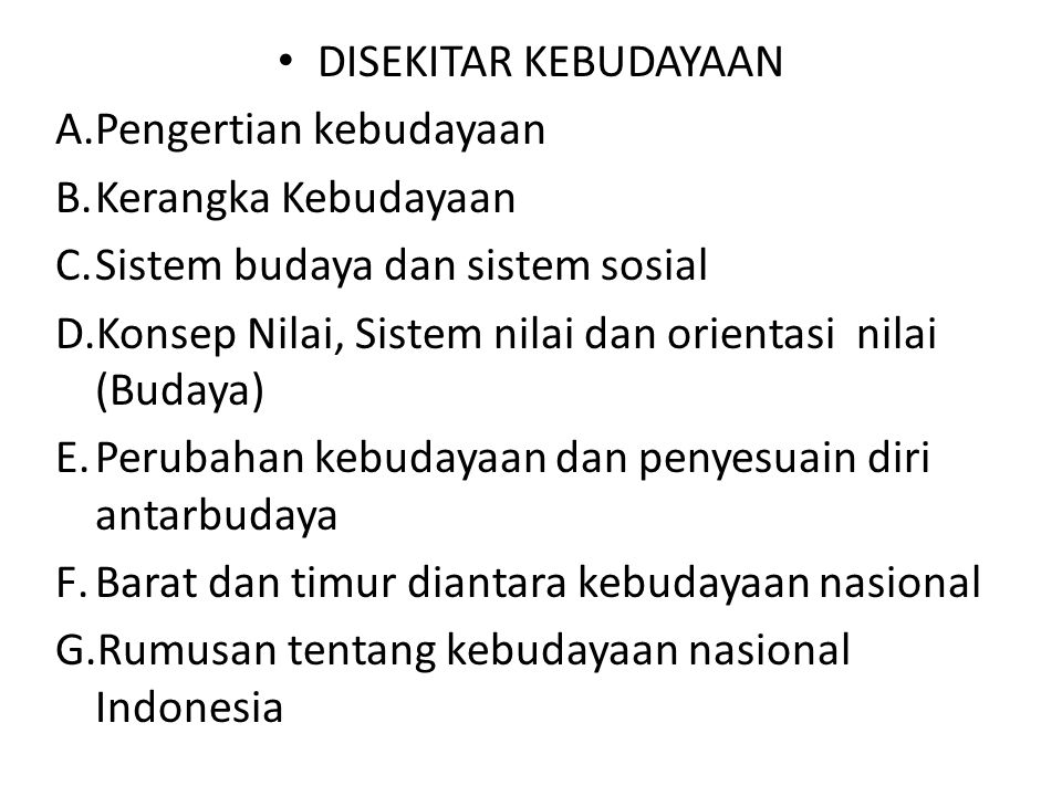 DISEKITAR KEBUDAYAAN A.Pengertian kebudayaan B.Kerangka Kebudayaan C.Sistem budaya dan sistem sosial D.Konsep Nilai, Sistem nilai dan orientasi nilai