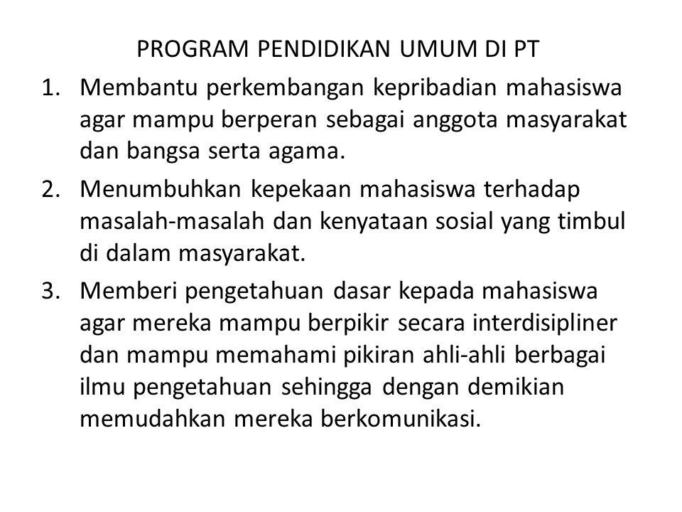 PROGRAM PENDIDIKAN UMUM DI PT 1.Membantu perkembangan kepribadian mahasiswa agar mampu berperan sebagai anggota masyarakat dan bangsa serta agama. 2.M