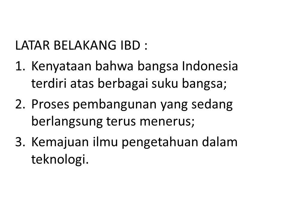 LATAR BELAKANG IBD : 1.Kenyataan bahwa bangsa Indonesia terdiri atas berbagai suku bangsa; 2.Proses pembangunan yang sedang berlangsung terus menerus;