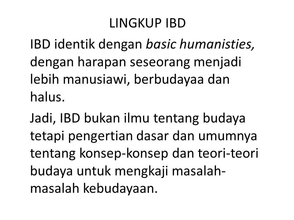 LINGKUP IBD IBD identik dengan basic humanisties, dengan harapan seseorang menjadi lebih manusiawi, berbudayaa dan halus. Jadi, IBD bukan ilmu tentang