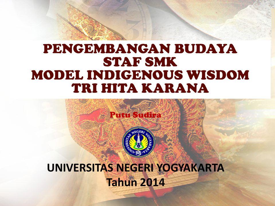 Putu Sudira UNIVERSITAS NEGERI YOGYAKARTA Tahun 2014 PENGEMBANGAN BUDAYA STAF SMK MODEL INDIGENOUS WISDOM TRI HITA KARANA