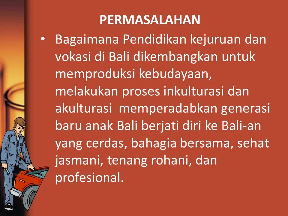 PERMASALAHAN Bagaimana Pendidikan kejuruan dan vokasi di Bali dikembangkan untuk memproduksi kebudayaan, melakukan proses inkulturasi dan akulturasi memperadabkan generasi baru anak Bali berjati diri ke Bali-an yang cerdas, bahagia bersama, sehat jasmani, tenang rohani, dan profesional.