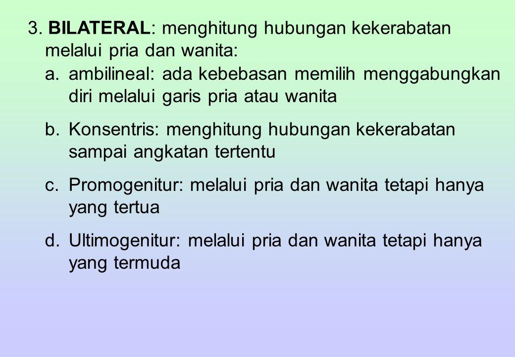 3. BILATERAL: menghitung hubungan kekerabatan melalui pria dan wanita: a.ambilineal: ada kebebasan memilih menggabungkan diri melalui garis pria atau