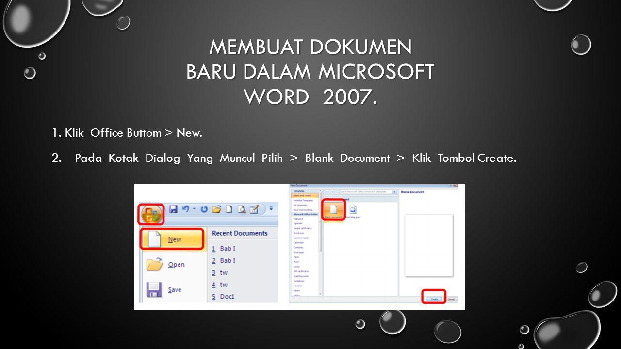 MEMBUAT DOKUMEN BARU DALAM MICROSOFT WORD 2007. 1. Klik Office Buttom > New. 2.Pada Kotak Dialog Yang Muncul Pilih > Blank Document > Klik Tombol Crea