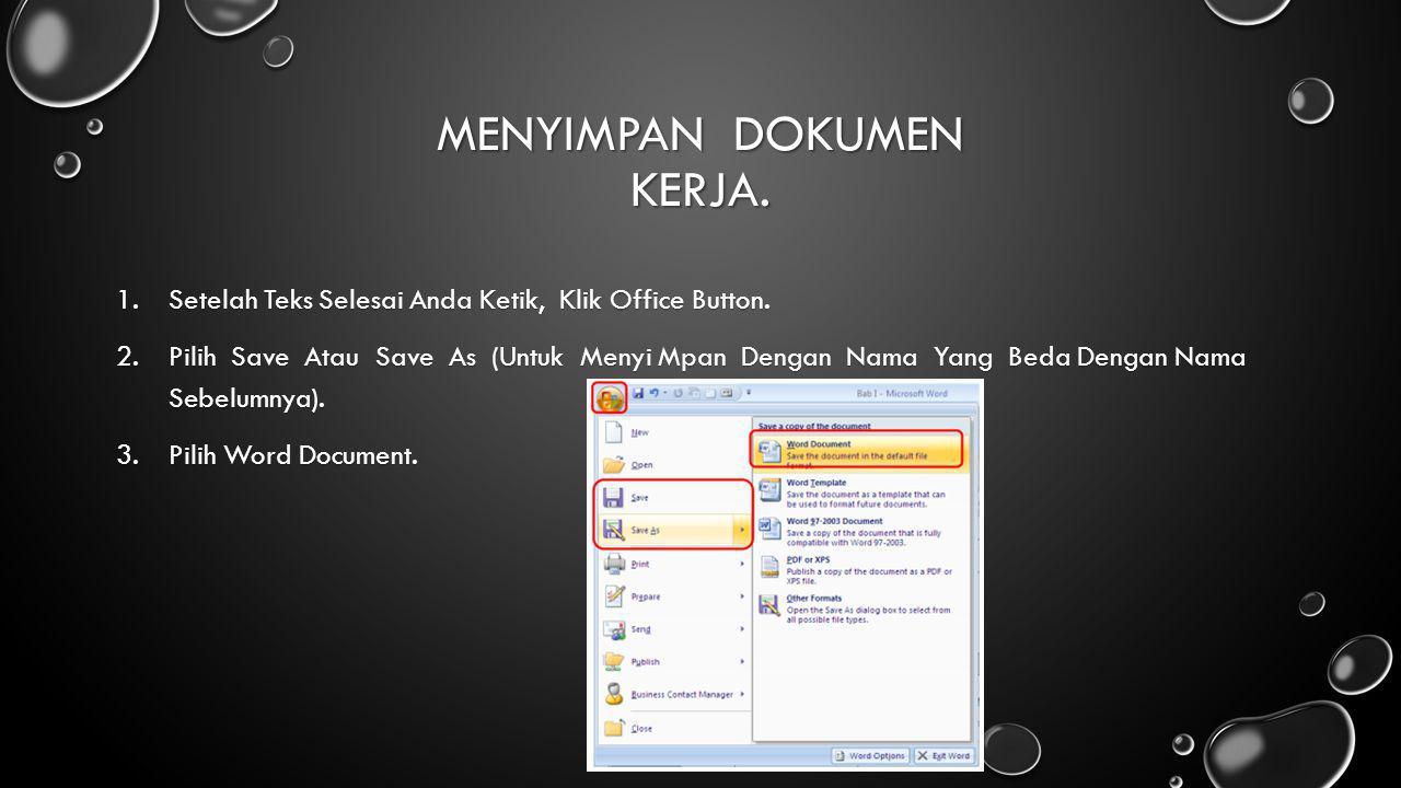 MENYIMPAN DOKUMEN KERJA. 1.Setelah Teks Selesai Anda Ketik, Klik Office Button. 2.Pilih Save Atau Save As (Untuk Menyi Mpan Dengan Nama Yang Beda Deng