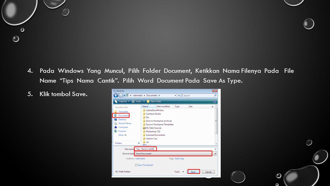 "4.Pada Windows Yang Muncul, Pilih Folder Document, Ketikkan Nama Filenya Pada File Name ""Tips Nama Cantik"". Pilih Word Document Pada Save As Type. 5.K"