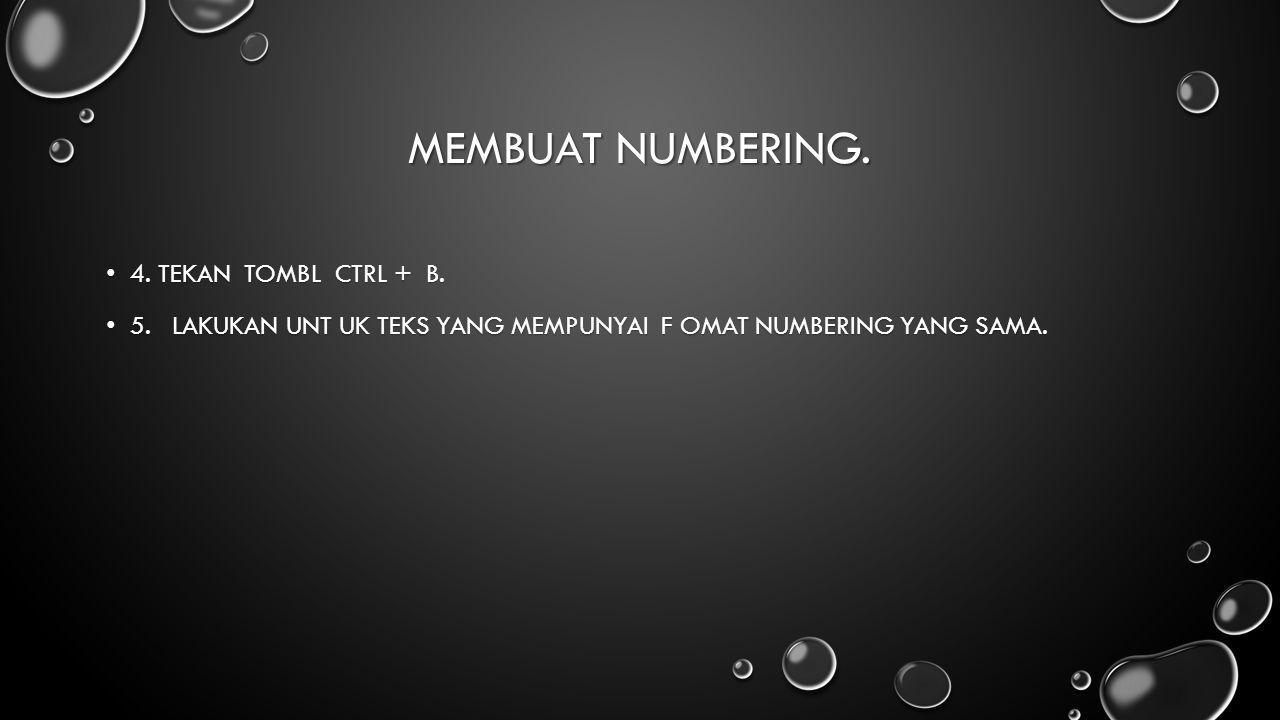 MEMBUAT NUMBERING. 4. TEKAN TOMBL CTRL + B. 4. TEKAN TOMBL CTRL + B. 5. LAKUKAN UNT UK TEKS YANG MEMPUNYAI F OMAT NUMBERING YANG SAMA. 5. LAKUKAN UNT