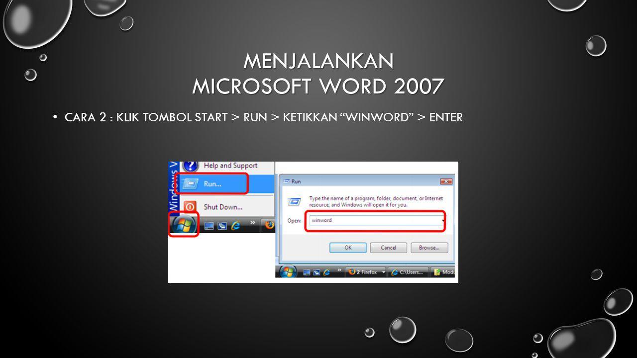 "MENJALANKAN MICROSOFT WORD 2007 CARA 2 : KLIK TOMBOL START > RUN > KETIKKAN ""WINWORD"" > ENTER CARA 2 : KLIK TOMBOL START > RUN > KETIKKAN ""WINWORD"" >"