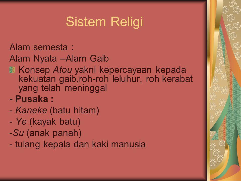 Sistem Religi Alam semesta : Alam Nyata –Alam Gaib Konsep Atou yakni kepercayaan kepada kekuatan gaib,roh-roh leluhur, roh kerabat yang telah meningga