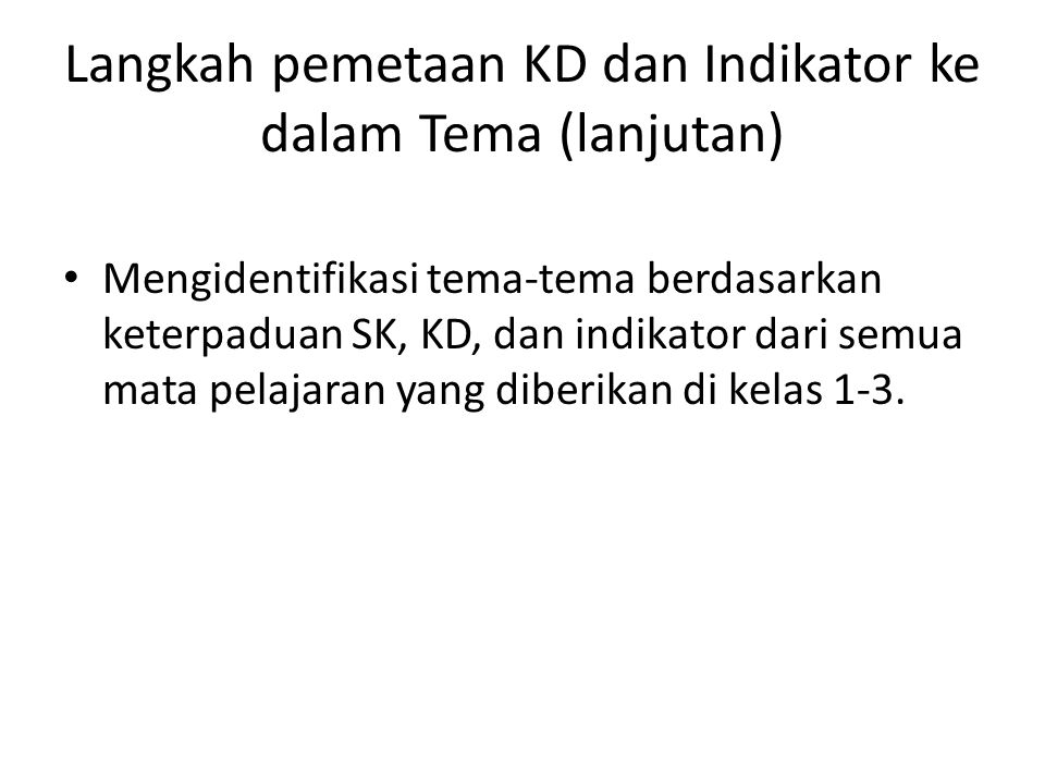Langkah pemetaan KD dan Indikator ke dalam Tema (lanjutan) Mengidentifikasi tema-tema berdasarkan keterpaduan SK, KD, dan indikator dari semua mata pe