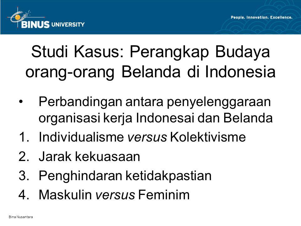 Bina Nusantara Studi Kasus: Perangkap Budaya orang-orang Belanda di Indonesia Perbandingan antara penyelenggaraan organisasi kerja Indonesai dan Belanda  Individualisme versus Kolektivisme  Jarak kekuasaan  Penghindaran ketidakpastian  Maskulin versus Feminim