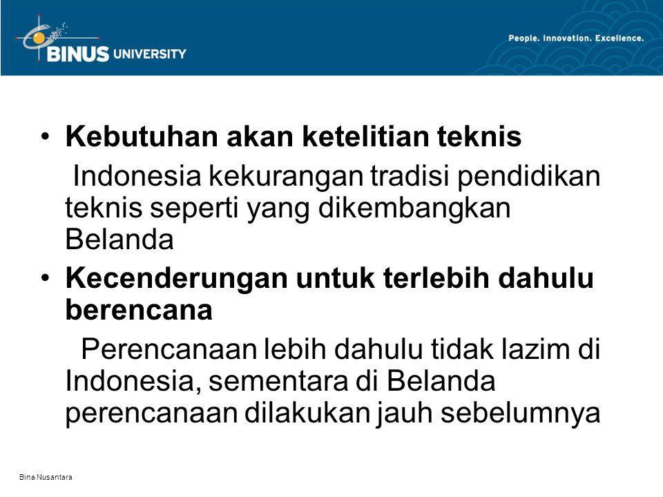 Bina Nusantara Kebutuhan akan ketelitian teknis Indonesia kekurangan tradisi pendidikan teknis seperti yang dikembangkan Belanda Kecenderungan untuk terlebih dahulu berencana Perencanaan lebih dahulu tidak lazim di Indonesia, sementara di Belanda perencanaan dilakukan jauh sebelumnya