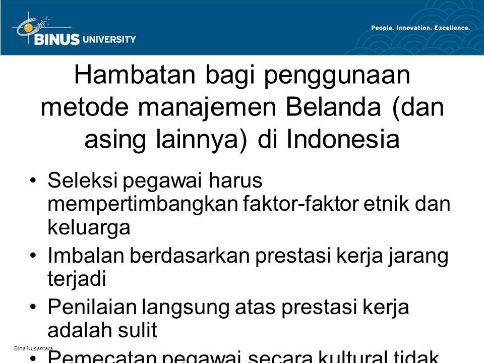 Bina Nusantara Hambatan bagi penggunaan metode manajemen Belanda (dan asing lainnya) di Indonesia Seleksi pegawai harus mempertimbangkan faktor-faktor etnik dan keluarga Imbalan berdasarkan prestasi kerja jarang terjadi Penilaian langsung atas prestasi kerja adalah sulit Pemecatan pegawai secara kultural tidak diharapkan