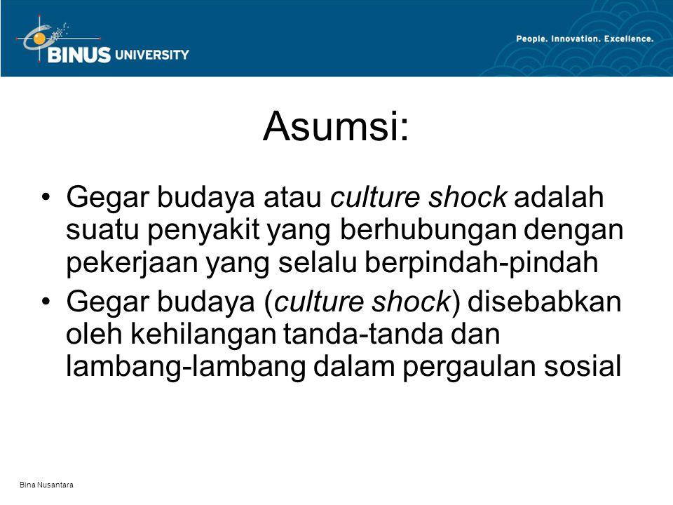 Bina Nusantara Asumsi: Gegar budaya atau culture shock adalah suatu penyakit yang berhubungan dengan pekerjaan yang selalu berpindah-pindah Gegar budaya (culture shock) disebabkan oleh kehilangan tanda-tanda dan lambang-lambang dalam pergaulan sosial