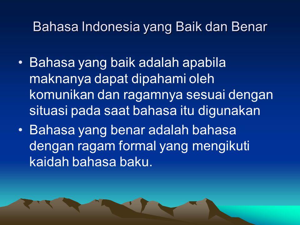 Bahasa Indonesia yang Baik dan Benar Bahasa yang baik adalah apabila maknanya dapat dipahami oleh komunikan dan ragamnya sesuai dengan situasi pada sa