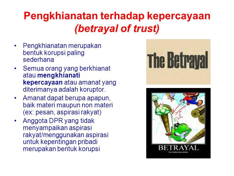 Pengkhianatan terhadap kepercayaan (betrayal of trust) Pengkhianatan merupakan bentuk korupsi paling sederhana Semua orang yang berkhianat atau mengkhianati kepercayaan atau amanat yang diterimanya adalah koruptor.