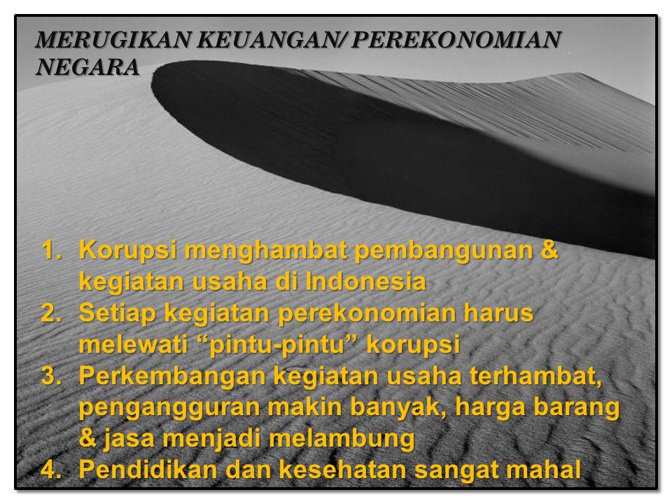MERUGIKAN KEUANGAN/ PEREKONOMIAN NEGARA 1.Korupsi menghambat pembangunan & kegiatan usaha di Indonesia 2.Setiap kegiatan perekonomian harus melewati pintu-pintu korupsi 3.Perkembangan kegiatan usaha terhambat, pengangguran makin banyak, harga barang & jasa menjadi melambung 4.Pendidikan dan kesehatan sangat mahal