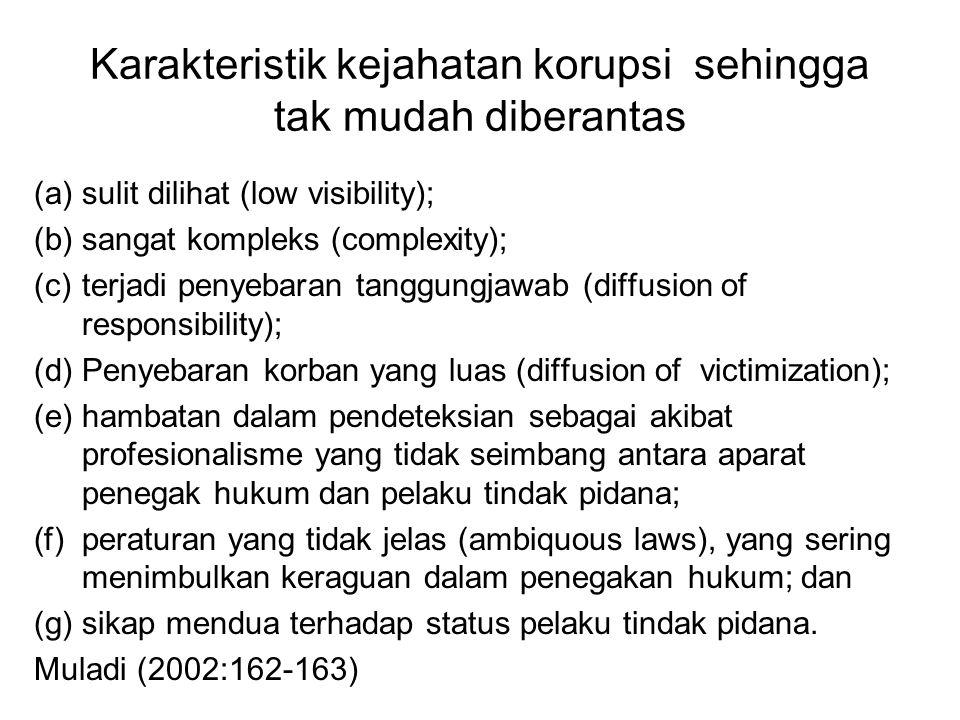 Karakteristik kejahatan korupsi sehingga tak mudah diberantas (a)sulit dilihat (low visibility); (b)sangat kompleks (complexity); (c)terjadi penyebaran tanggungjawab (diffusion of responsibility); (d)Penyebaran korban yang luas (diffusion of victimization); (e)hambatan dalam pendeteksian sebagai akibat profesionalisme yang tidak seimbang antara aparat penegak hukum dan pelaku tindak pidana; (f)peraturan yang tidak jelas (ambiquous laws), yang sering menimbulkan keraguan dalam penegakan hukum; dan (g)sikap mendua terhadap status pelaku tindak pidana.