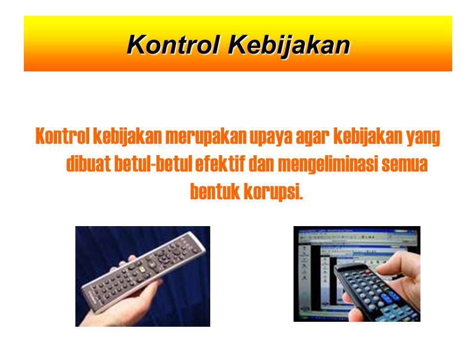 Kontrol kebijakan merupakan upaya agar kebijakan yang dibuat betul-betul efektif dan mengeliminasi semua bentuk korupsi.