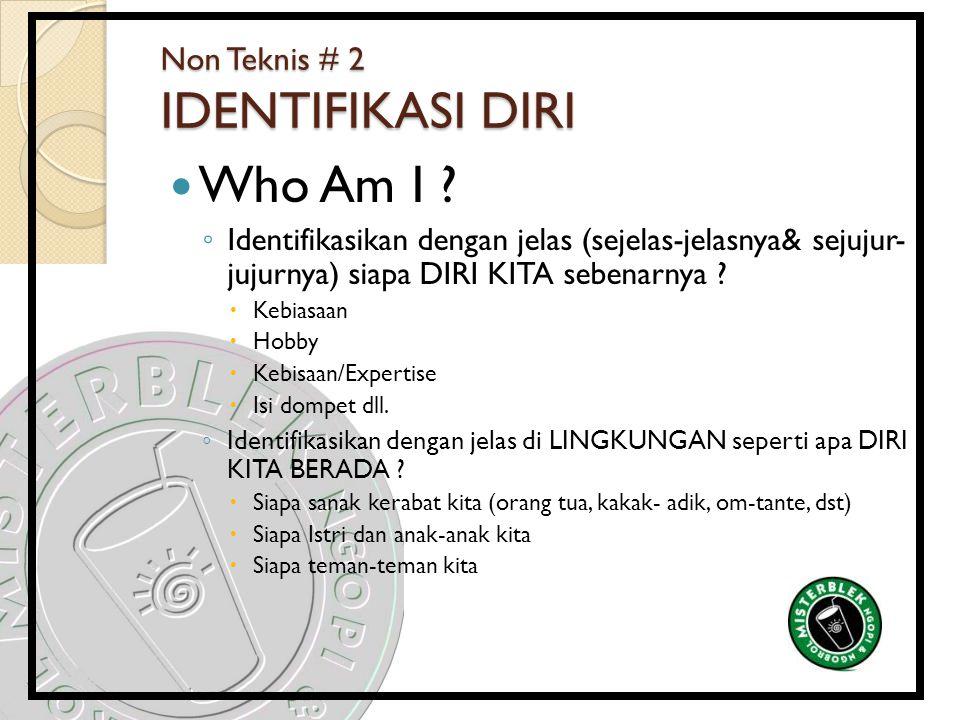 Non Teknis # 2 IDENTIFIKASI DIRI Who Am I ? ◦ Identifikasikan dengan jelas (sejelas-jelasnya& sejujur- jujurnya) siapa DIRI KITA sebenarnya ?  Kebias