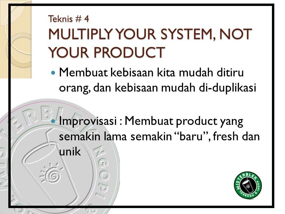 Teknis # 4 MULTIPLY YOUR SYSTEM, NOT YOUR PRODUCT Membuat kebisaan kita mudah ditiru orang, dan kebisaan mudah di-duplikasi Improvisasi : Membuat prod