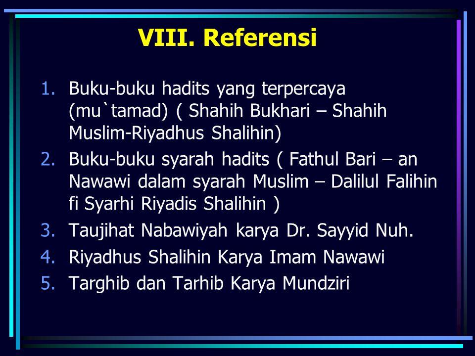 VIII. Referensi 1.Buku-buku hadits yang terpercaya (mu`tamad) ( Shahih Bukhari – Shahih Muslim-Riyadhus Shalihin) 2.Buku-buku syarah hadits ( Fathul B