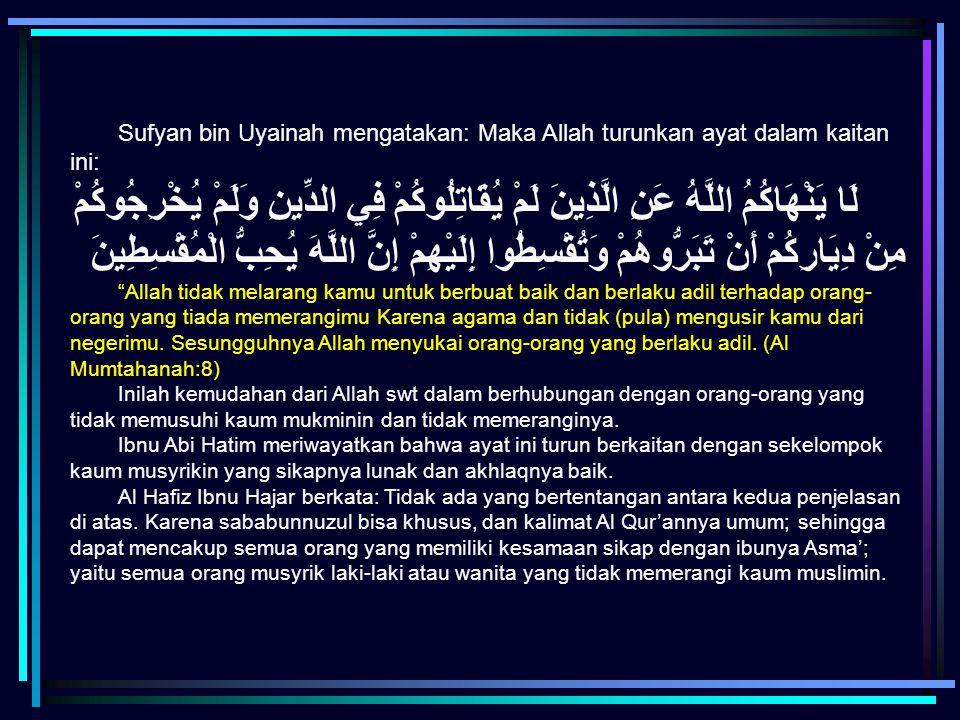 Sufyan bin Uyainah mengatakan: Maka Allah turunkan ayat dalam kaitan ini: لَا يَنْهَاكُمُ اللَّهُ عَنِ الَّذِينَ لَمْ يُقَاتِلُوكُمْ فِي الدِّينِ وَلَ