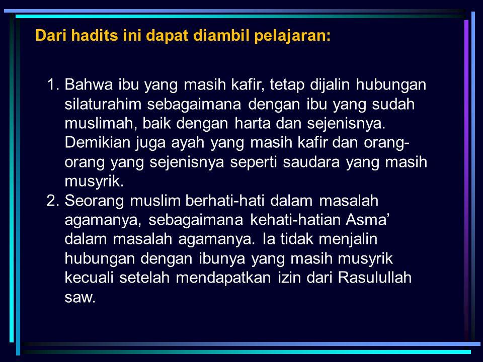 1.Bahwa ibu yang masih kafir, tetap dijalin hubungan silaturahim sebagaimana dengan ibu yang sudah muslimah, baik dengan harta dan sejenisnya. Demikia