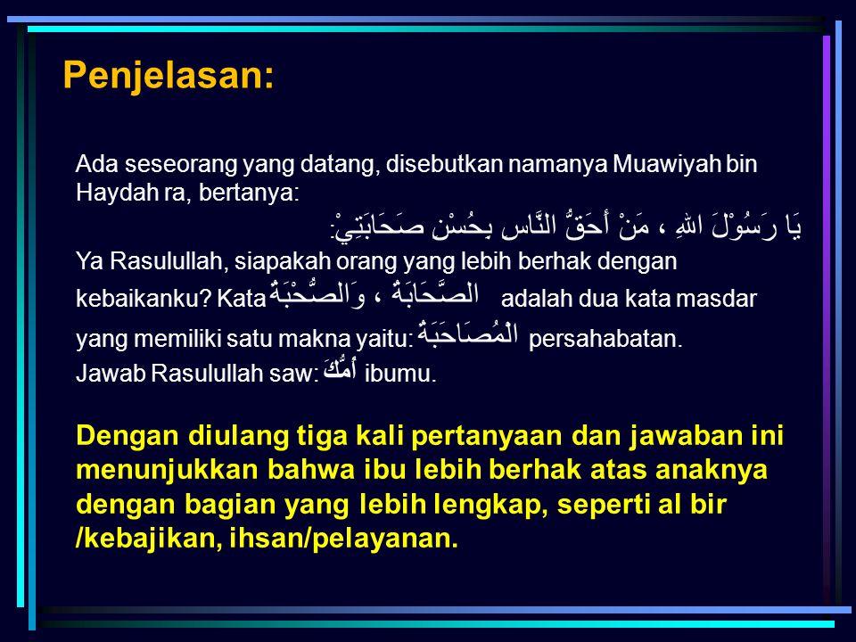 Ada seseorang yang datang, disebutkan namanya Muawiyah bin Haydah ra, bertanya: يَا رَسُوْلَ اللهِ ، مَنْ أَحَقُّ النَّاسِ بِحُسْنِ صَحَابَتِيْ : Ya R