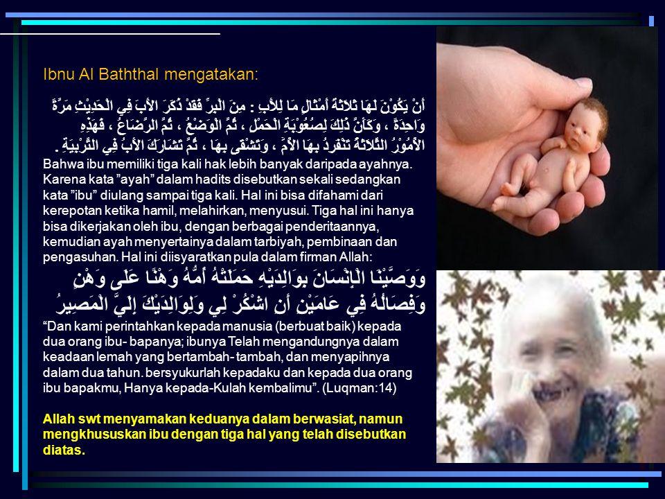 Ibnu Al Baththal mengatakan: أَنْ يَكُوْنَ لَهَا ثَلاَثَةَ أَمْثَالٍ مَا لِلأَبِ : مِنَ الْبِرِّ فَقَدْ ذَكَرَ الأَبَ فِي الْحَدِيْثِ مَرَّةً وَاحِدَة