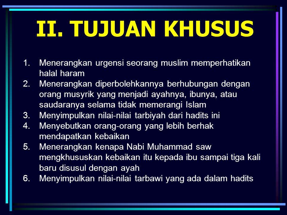 II. TUJUAN KHUSUS 1.Menerangkan urgensi seorang muslim memperhatikan halal haram 2.Menerangkan diperbolehkannya berhubungan dengan orang musyrik yang