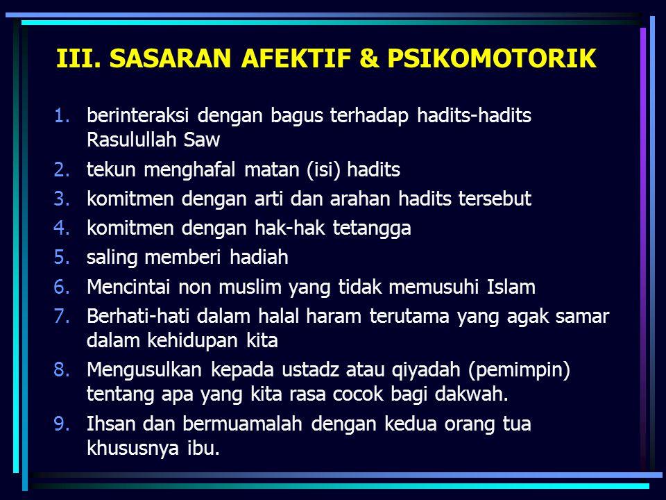 III. SASARAN AFEKTIF & PSIKOMOTORIK 1.berinteraksi dengan bagus terhadap hadits-hadits Rasulullah Saw 2.tekun menghafal matan (isi) hadits 3.komitmen