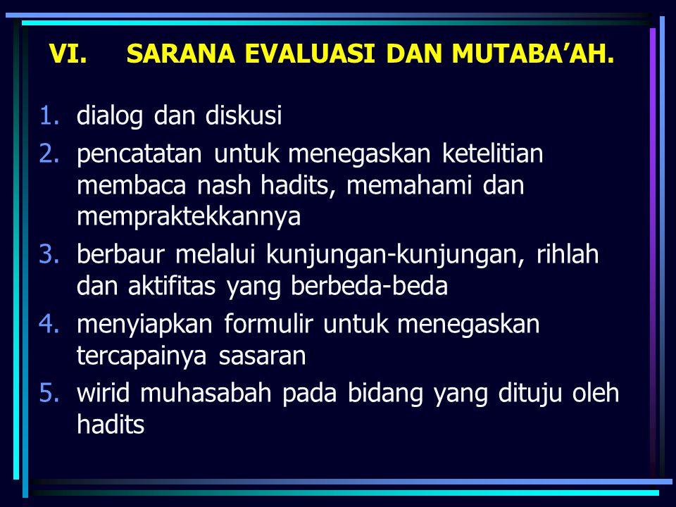 VI. SARANA EVALUASI DAN MUTABA'AH. 1.dialog dan diskusi 2.pencatatan untuk menegaskan ketelitian membaca nash hadits, memahami dan mempraktekkannya 3.