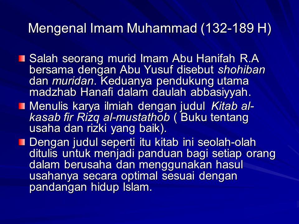 Mengenal Imam Muhammad (132-189 H) Salah seorang murid Imam Abu Hanifah R.A bersama dengan Abu Yusuf disebut shohiban dan muridan. Keduanya pendukung