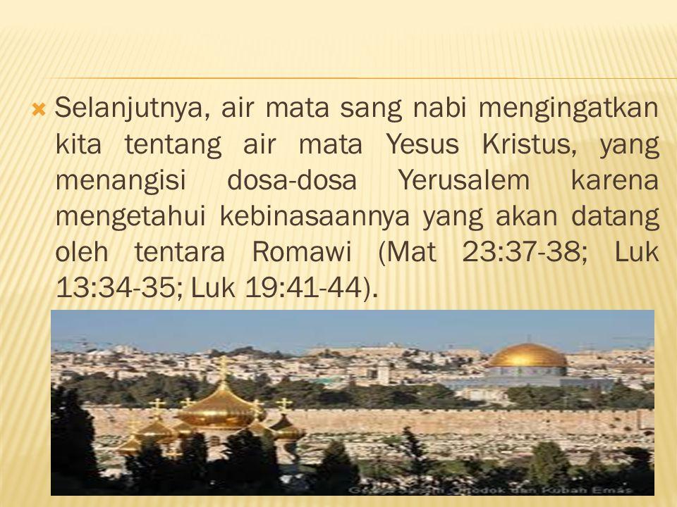  Selanjutnya, air mata sang nabi mengingatkan kita tentang air mata Yesus Kristus, yang menangisi dosa-dosa Yerusalem karena mengetahui kebinasaannya yang akan datang oleh tentara Romawi (Mat 23:37-38; Luk 13:34-35; Luk 19:41-44).