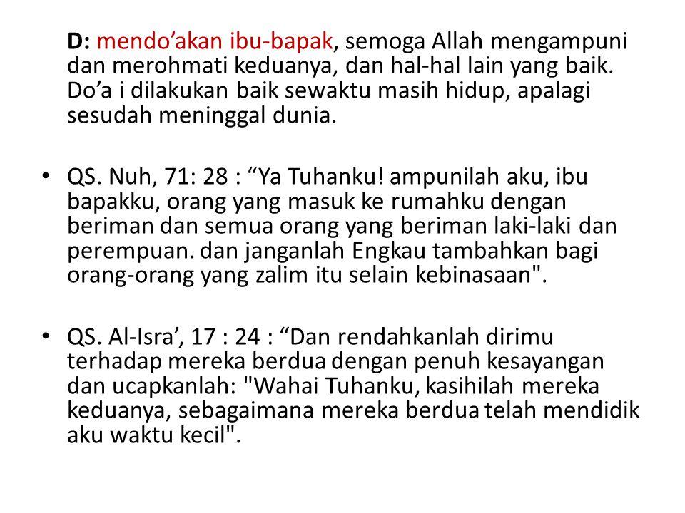 D: mendo'akan ibu-bapak, semoga Allah mengampuni dan merohmati keduanya, dan hal-hal lain yang baik. Do'a i dilakukan baik sewaktu masih hidup, apalag
