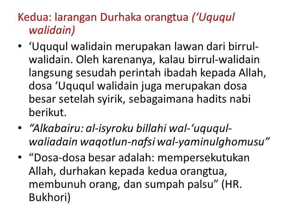 Kedua: larangan Durhaka orangtua ('Uququl walidain) 'Uququl walidain merupakan lawan dari birrul- walidain. Oleh karenanya, kalau birrul-walidain lang