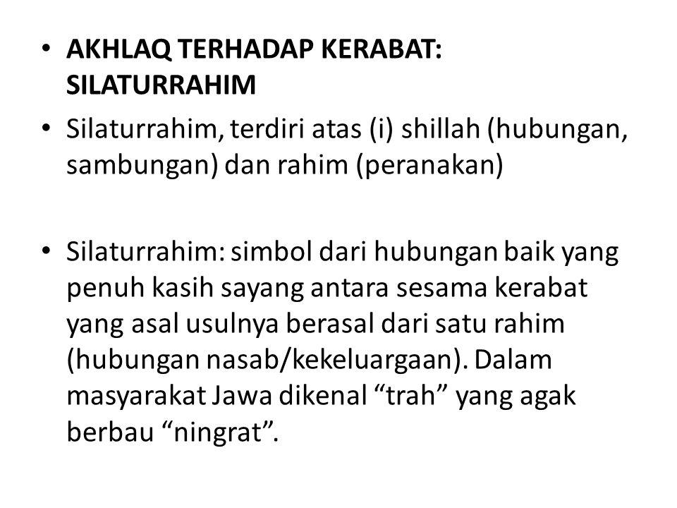 AKHLAQ TERHADAP KERABAT: SILATURRAHIM Silaturrahim, terdiri atas (i) shillah (hubungan, sambungan) dan rahim (peranakan) Silaturrahim: simbol dari hub